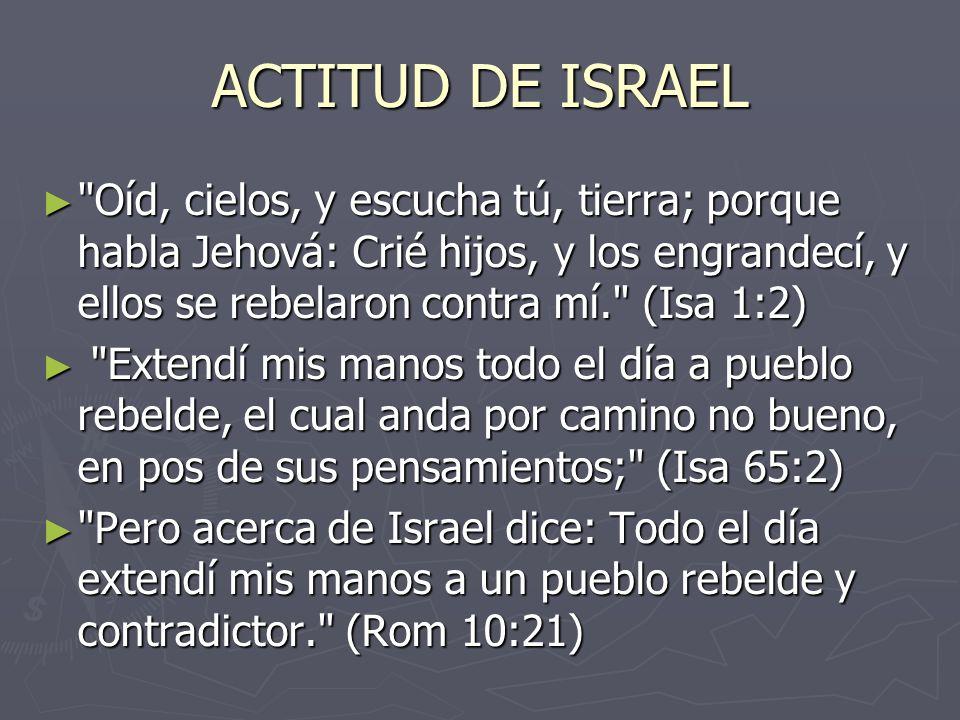 ACTITUD DE ISRAEL Oíd, cielos, y escucha tú, tierra; porque habla Jehová: Crié hijos, y los engrandecí, y ellos se rebelaron contra mí. (Isa 1:2)