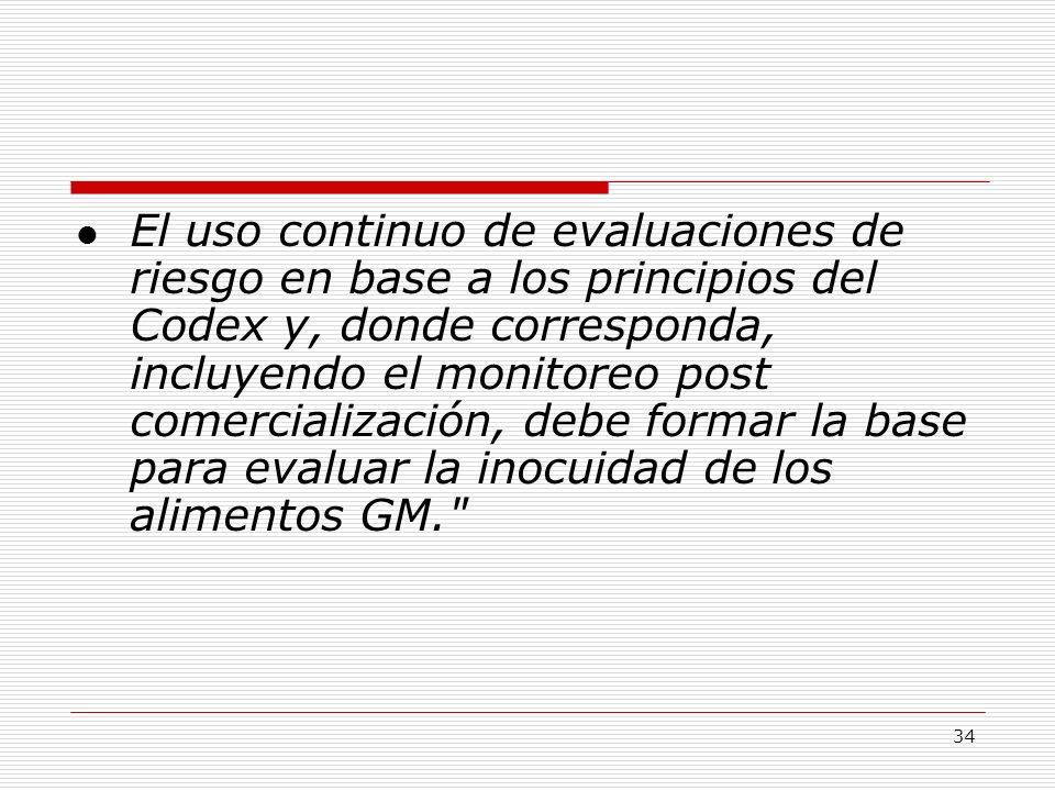 El uso continuo de evaluaciones de riesgo en base a los principios del Codex y, donde corresponda, incluyendo el monitoreo post comercialización, debe formar la base para evaluar la inocuidad de los alimentos GM.