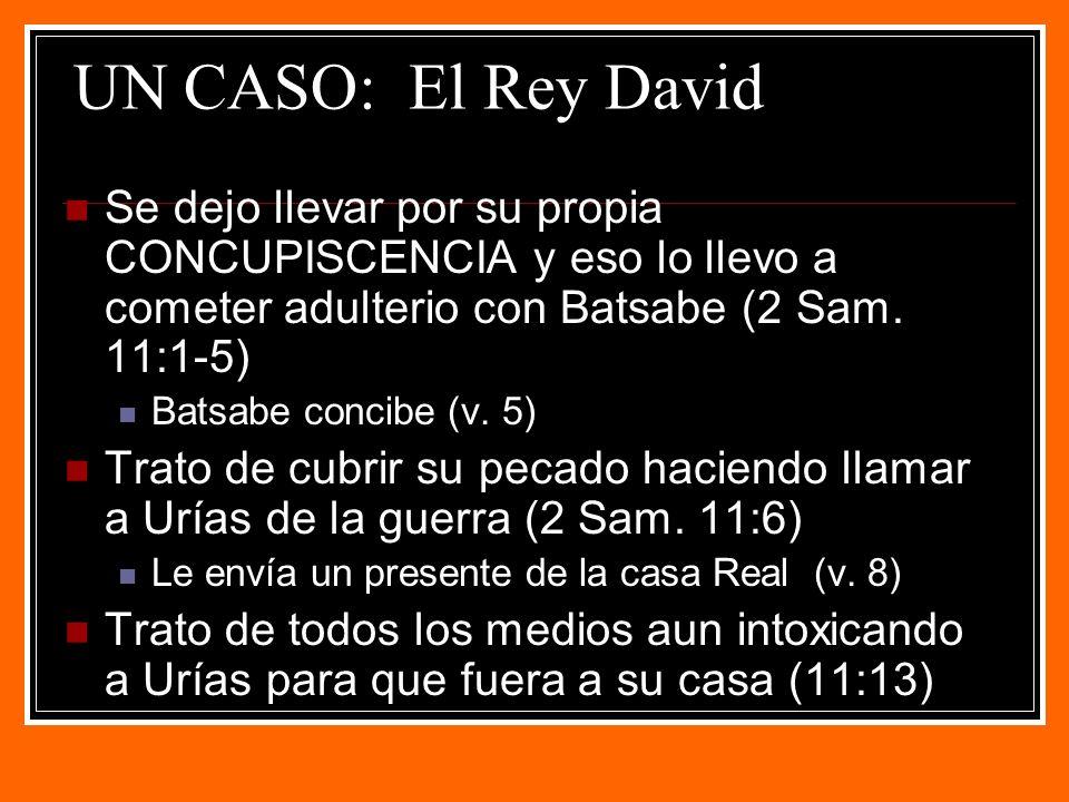 UN CASO: El Rey David Se dejo llevar por su propia CONCUPISCENCIA y eso lo llevo a cometer adulterio con Batsabe (2 Sam. 11:1-5)