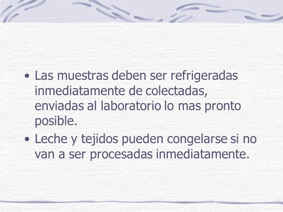 Las muestras deben ser refrigeradas inmediatamente de colectadas, enviadas al laboratorio lo mas pronto posible.
