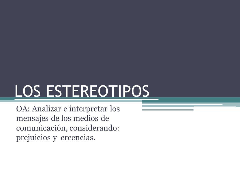 LOS ESTEREOTIPOS OA: Analizar e interpretar los mensajes de los medios de comunicación, considerando: prejuicios y creencias.