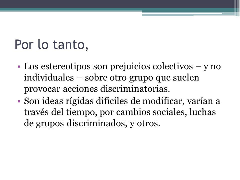 Por lo tanto, Los estereotipos son prejuicios colectivos – y no individuales – sobre otro grupo que suelen provocar acciones discriminatorias.