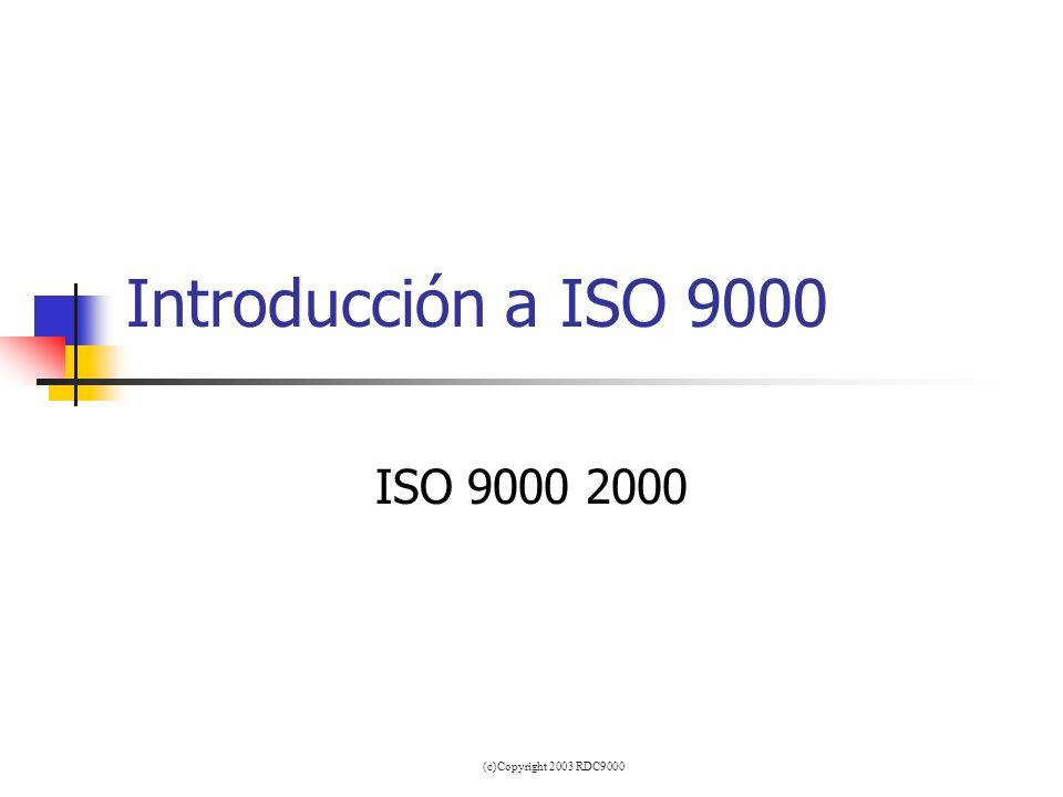 Introducción a ISO 9000 ISO 9000 2000 (c)Copyright 2003 RDC9000