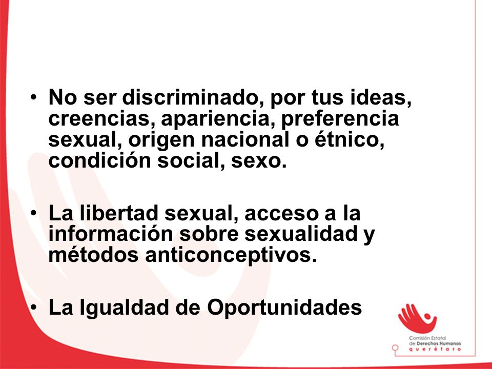 No ser discriminado, por tus ideas, creencias, apariencia, preferencia sexual, origen nacional o étnico, condición social, sexo.