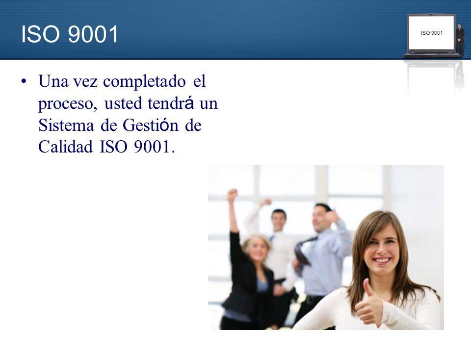 ISO 9001 Una vez completado el proceso, usted tendrá un Sistema de Gestión de Calidad ISO 9001.