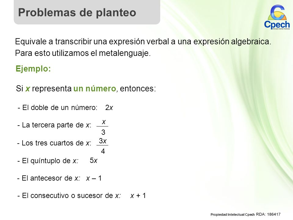 Problemas de planteo Equivale a transcribir una expresión verbal a una expresión algebraica. Para esto utilizamos el metalenguaje.