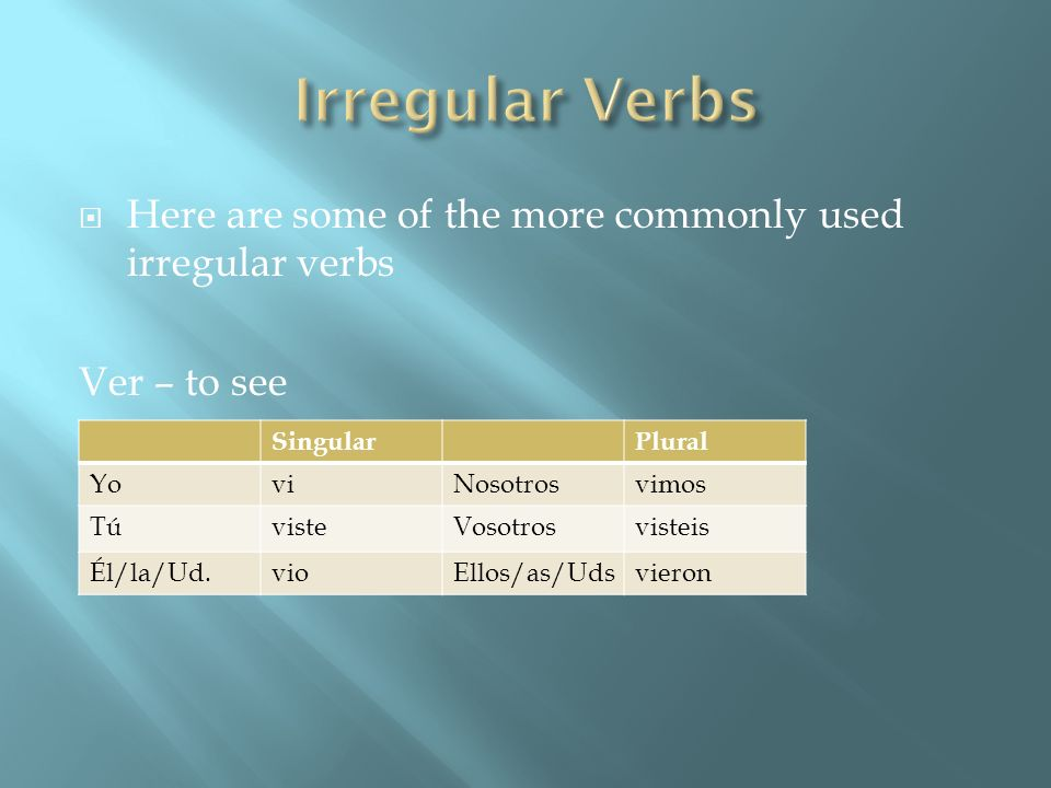 Irregular Verbs Here are some of the more commonly used irregular verbs. Ver – to see. Singular. Plural.