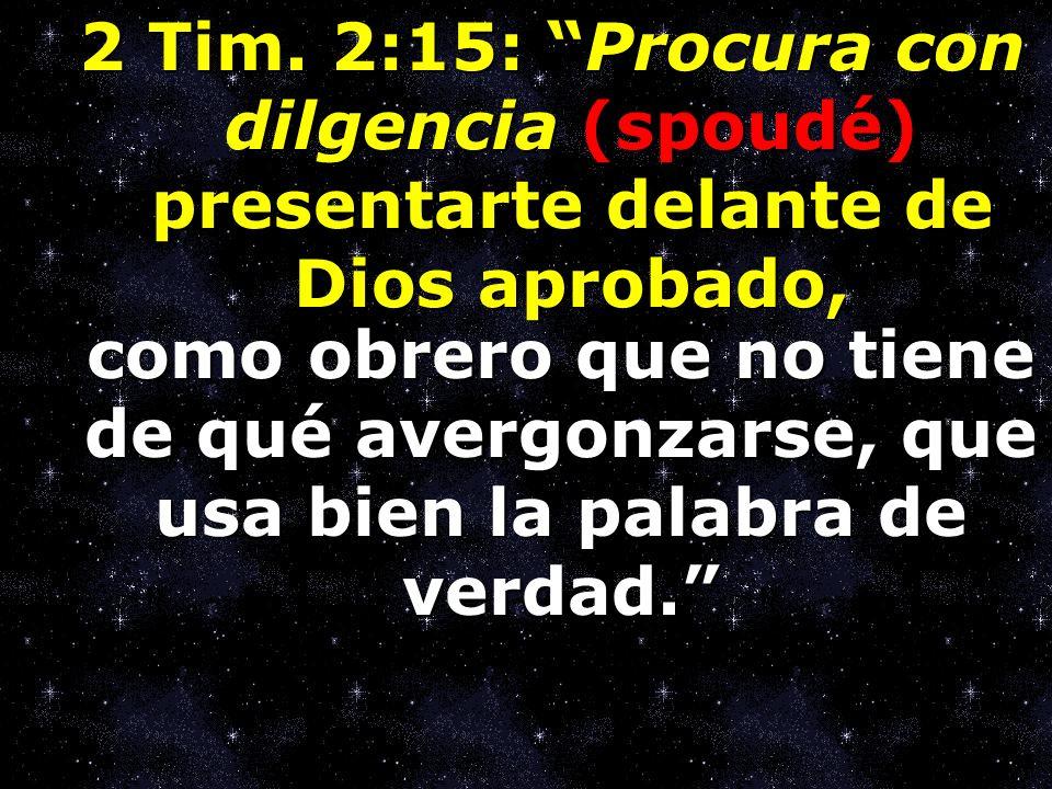 2 Tim. 2:15: Procura con dilgencia (spoudé) presentarte delante de Dios aprobado,