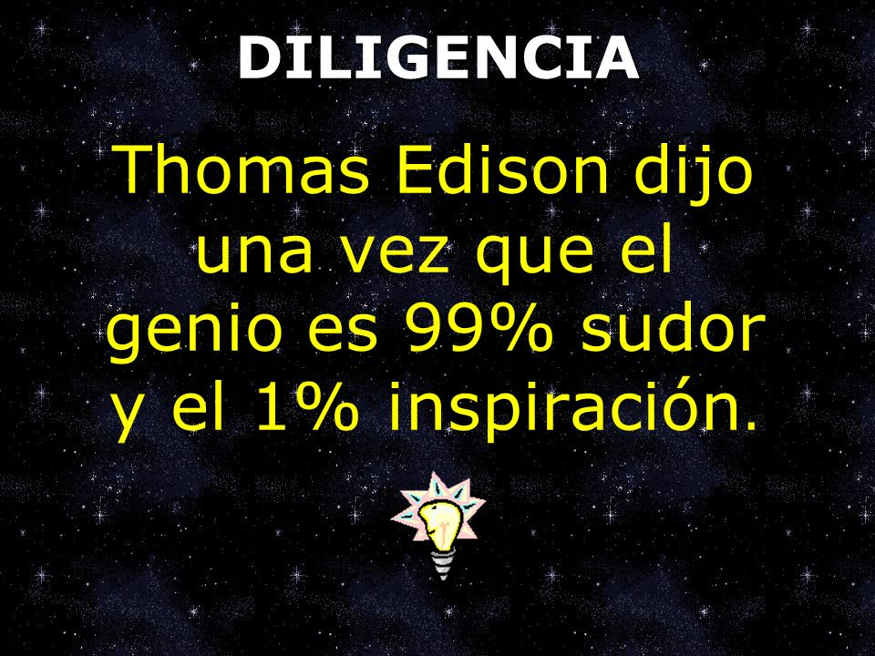 DILIGENCIA Thomas Edison dijo una vez que el genio es 99% sudor y el 1% inspiración.