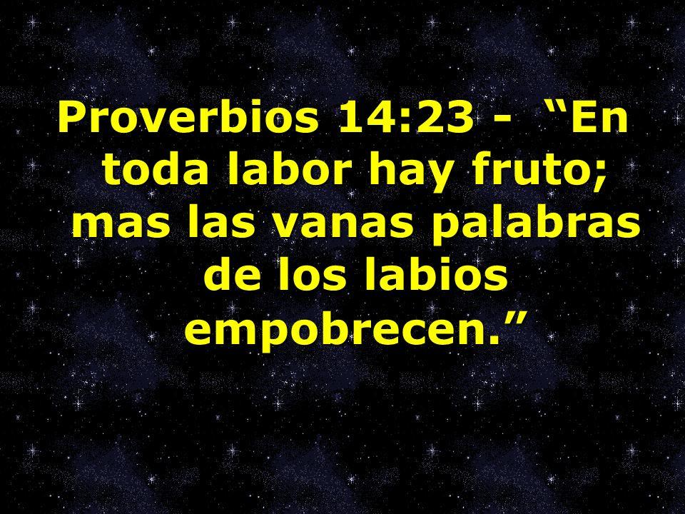 Proverbios 14:23 - En toda labor hay fruto; mas las vanas palabras de los labios empobrecen.