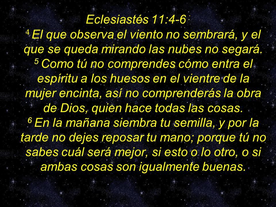 Eclesiastés 11:4-6 : 4 El que observa el viento no sembrará, y el que se queda mirando las nubes no segará.