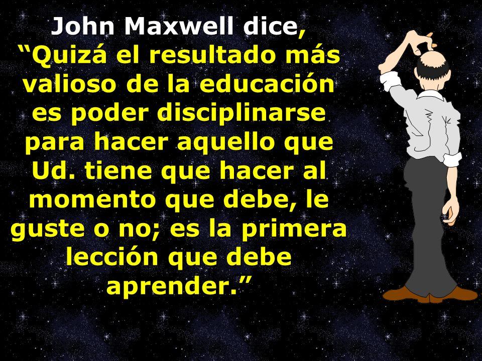 John Maxwell dice, Quizá el resultado más valioso de la educación es poder disciplinarse para hacer aquello que Ud.