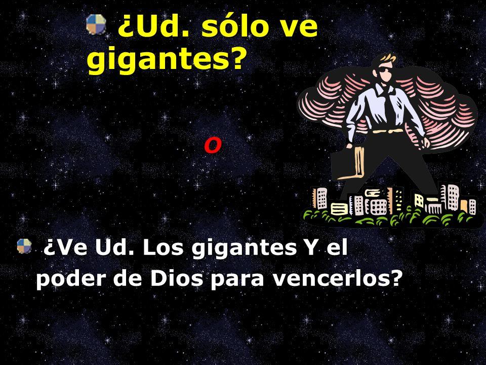 ¿Ud. sólo ve gigantes O ¿Ve Ud. Los gigantes Y el poder de Dios para vencerlos