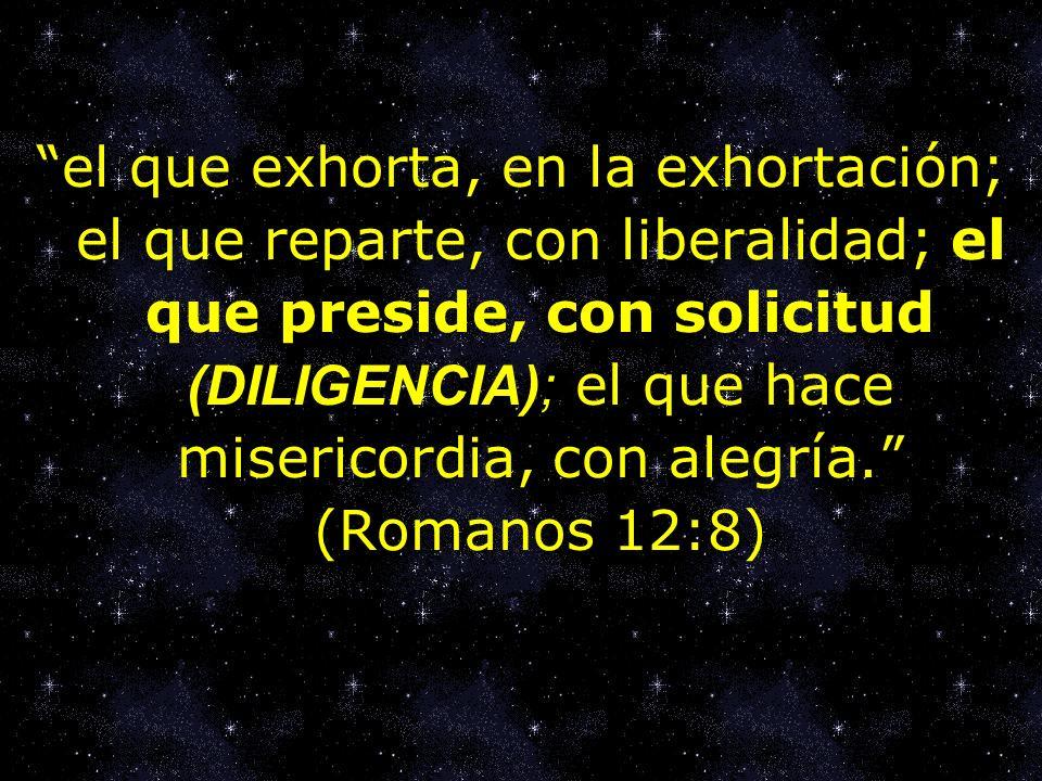 el que exhorta, en la exhortación; el que reparte, con liberalidad; el que preside, con solicitud (DILIGENCIA); el que hace misericordia, con alegría. (Romanos 12:8)