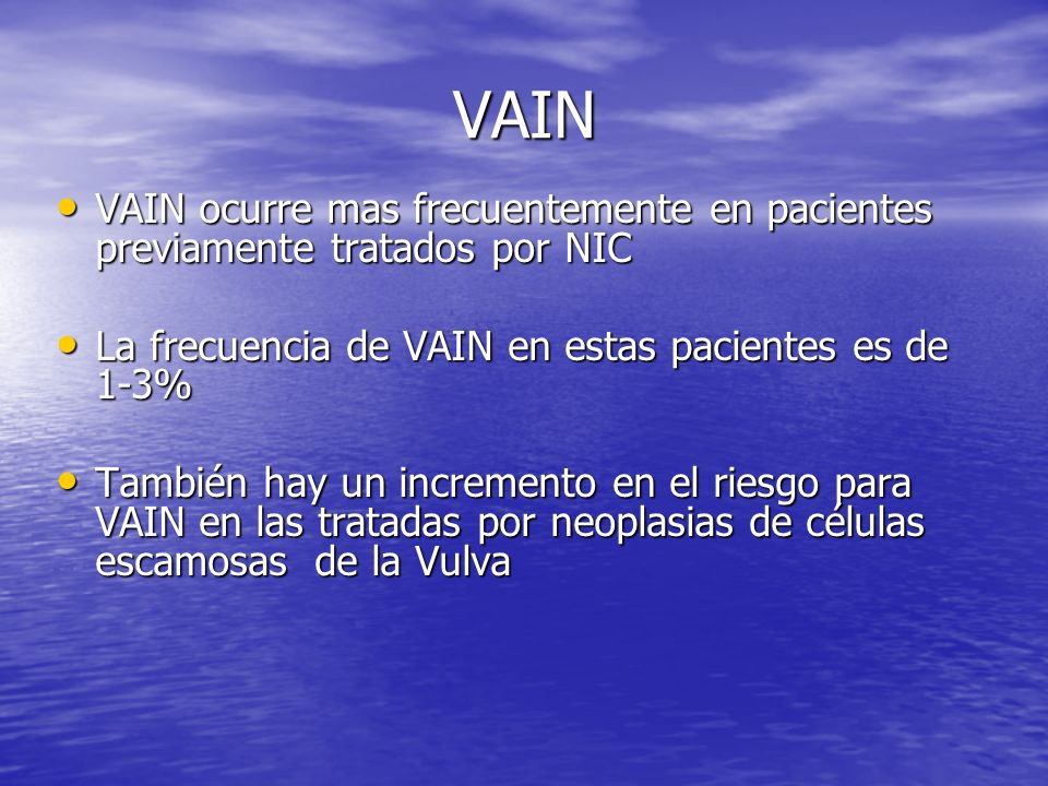 VAIN VAIN ocurre mas frecuentemente en pacientes previamente tratados por NIC. La frecuencia de VAIN en estas pacientes es de 1-3%