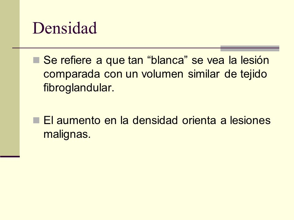 Densidad Se refiere a que tan blanca se vea la lesión comparada con un volumen similar de tejido fibroglandular.
