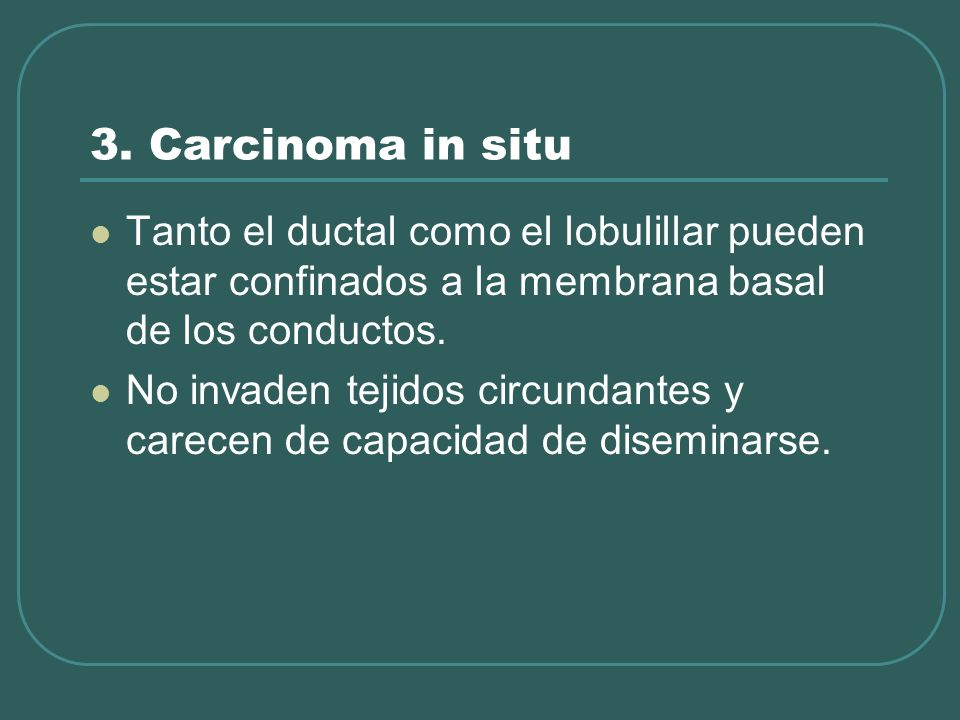 3. Carcinoma in situTanto el ductal como el lobulillar pueden estar confinados a la membrana basal de los conductos.