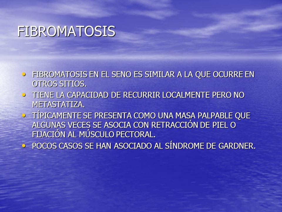FIBROMATOSIS FIBROMATOSIS EN EL SENO ES SIMILAR A LA QUE OCURRE EN OTROS SITIOS. TIENE LA CAPACIDAD DE RECURRIR LOCALMENTE PERO NO METASTATIZA.