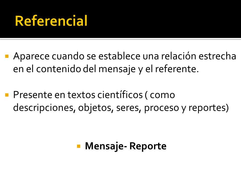 Referencial Aparece cuando se establece una relación estrecha en el contenido del mensaje y el referente.