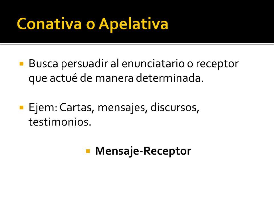 Conativa o Apelativa Busca persuadir al enunciatario o receptor que actué de manera determinada. Ejem: Cartas, mensajes, discursos, testimonios.