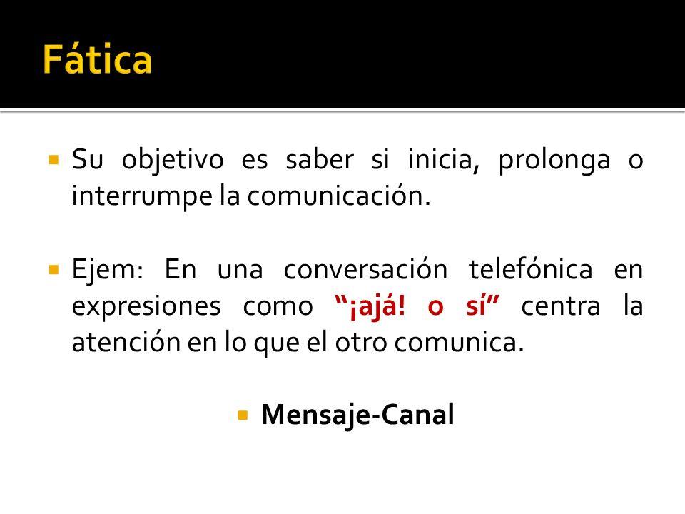 Fática Su objetivo es saber si inicia, prolonga o interrumpe la comunicación.