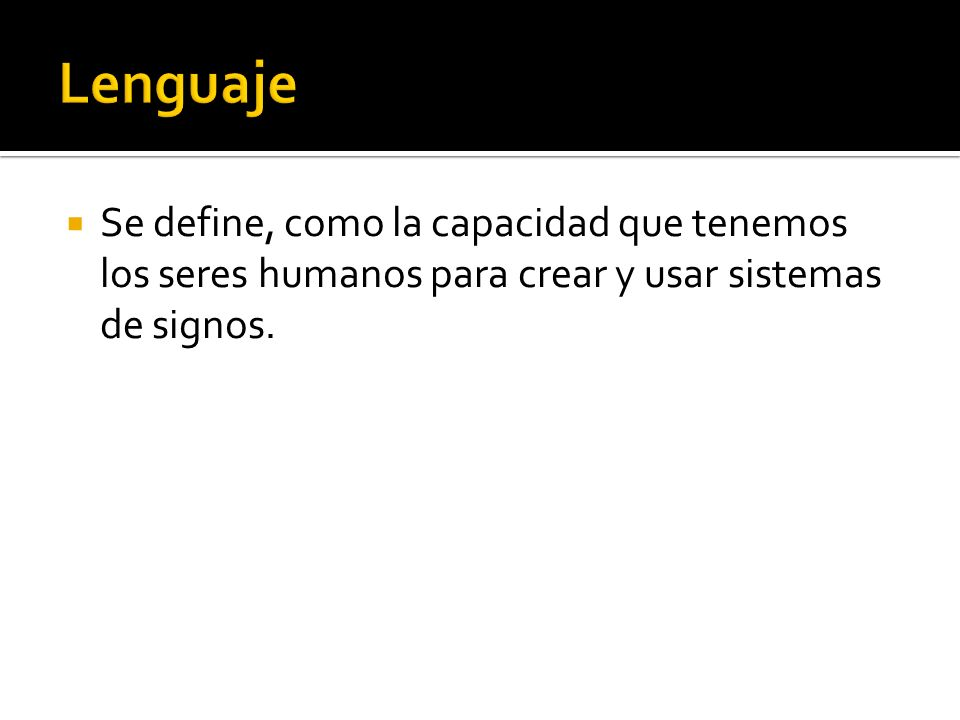 Lenguaje Se define, como la capacidad que tenemos los seres humanos para crear y usar sistemas de signos.