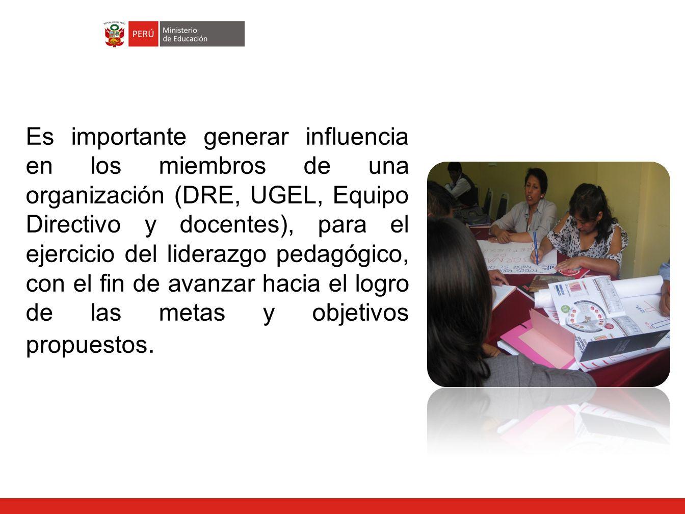Es importante generar influencia en los miembros de una organización (DRE, UGEL, Equipo Directivo y docentes), para el ejercicio del liderazgo pedagógico, con el fin de avanzar hacia el logro de las metas y objetivos propuestos.