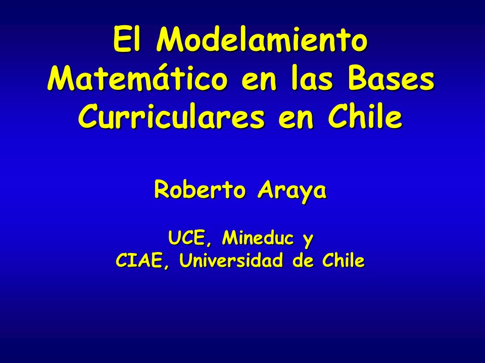 El Modelamiento Matemático en las Bases Curriculares en Chile Roberto Araya UCE, Mineduc y CIAE, Universidad de Chile