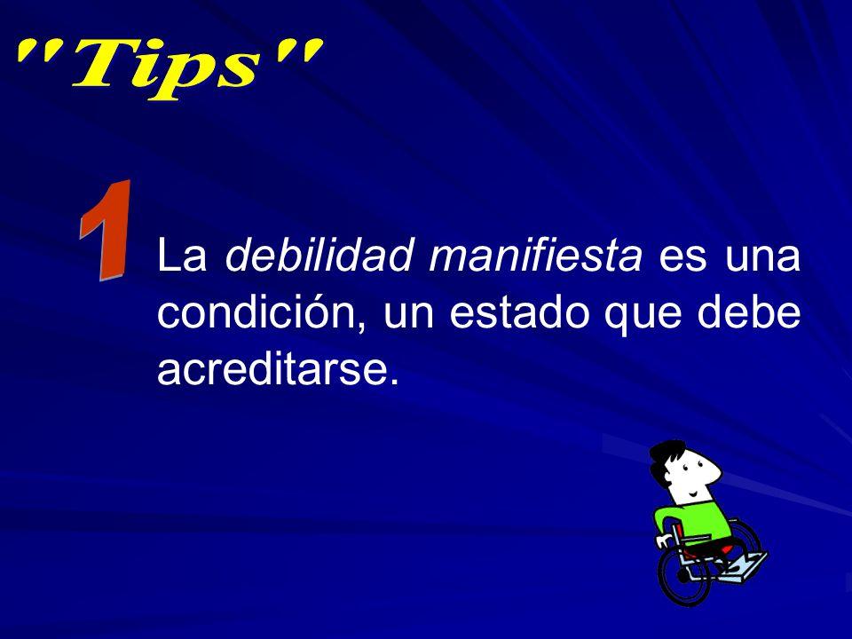 Tips 1 La debilidad manifiesta es una condición, un estado que debe acreditarse.