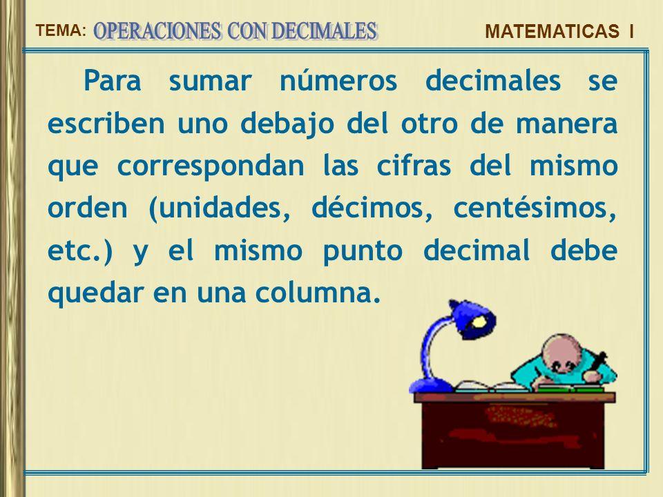 Para sumar números decimales se escriben uno debajo del otro de manera que correspondan las cifras del mismo orden (unidades, décimos, centésimos, etc.) y el mismo punto decimal debe quedar en una columna.