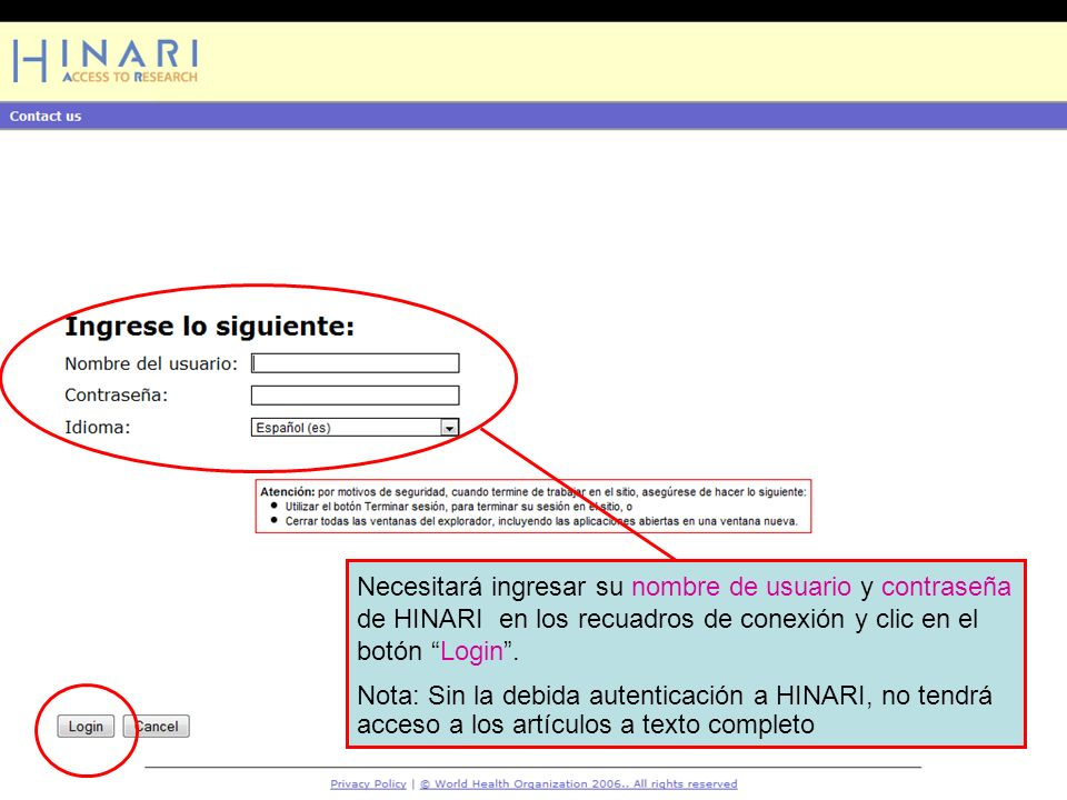 Logging into HINARI 2Necesitará ingresar su nombre de usuario y contraseña de HINARI en los recuadros de conexión y clic en el botón Login .