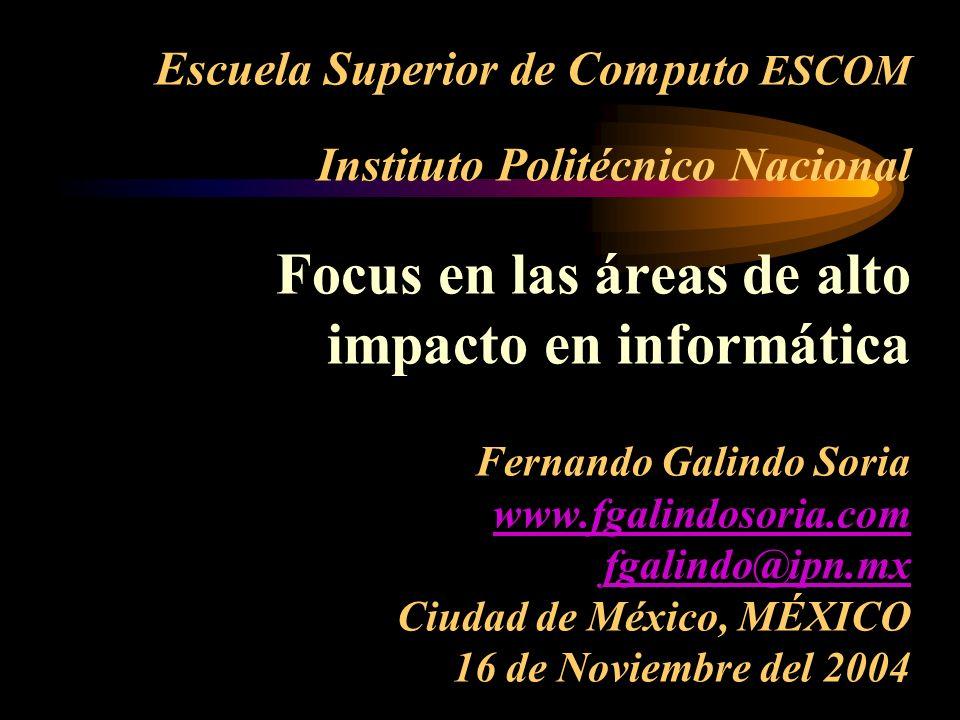 Escuela Superior de Computo ESCOM Instituto Politécnico Nacional Focus en las áreas de alto impacto en informática Fernando Galindo Soria www.fgalindosoria.com fgalindo@ipn.mx Ciudad de México, MÉXICO 16 de Noviembre del 2004