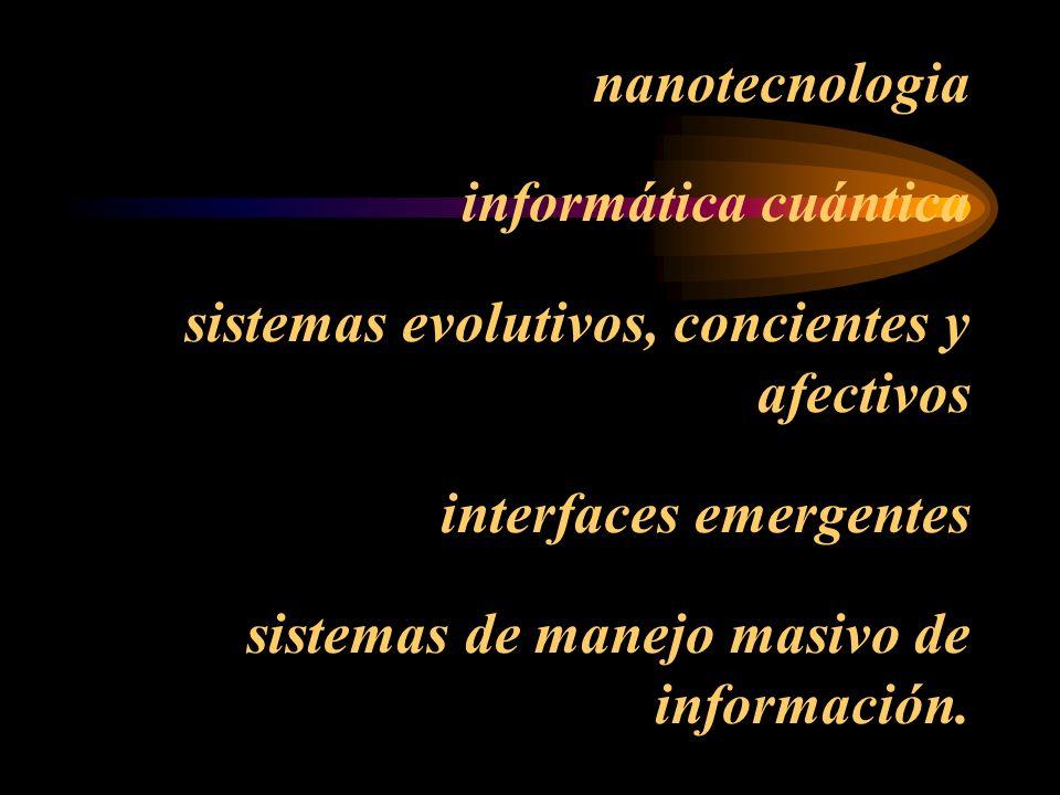 nanotecnologia informática cuántica sistemas evolutivos, concientes y afectivos interfaces emergentes sistemas de manejo masivo de información.