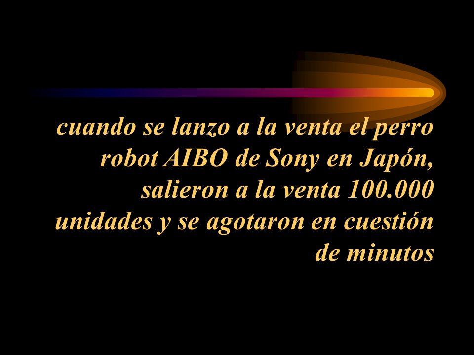 cuando se lanzo a la venta el perro robot AIBO de Sony en Japón, salieron a la venta 100.000 unidades y se agotaron en cuestión de minutos