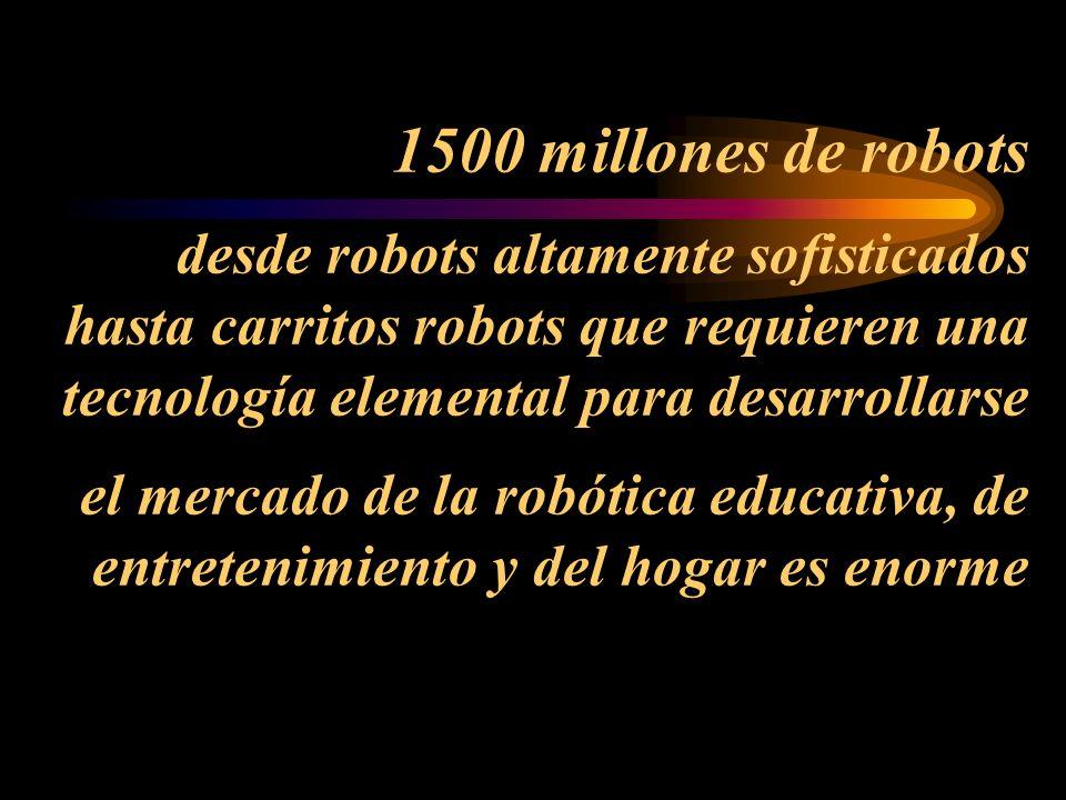 1500 millones de robots desde robots altamente sofisticados hasta carritos robots que requieren una tecnología elemental para desarrollarse el mercado de la robótica educativa, de entretenimiento y del hogar es enorme