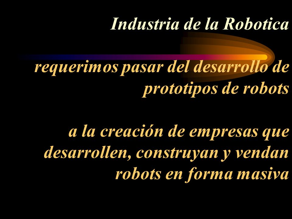Industria de la Robotica requerimos pasar del desarrollo de prototipos de robots a la creación de empresas que desarrollen, construyan y vendan robots en forma masiva