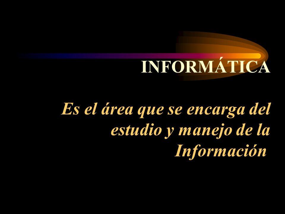 INFORMÁTICA Es el área que se encarga del estudio y manejo de la Información