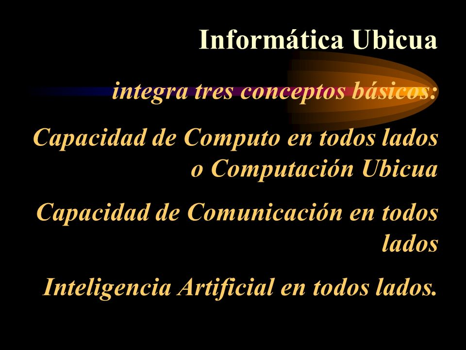 Informática Ubicua integra tres conceptos básicos: Capacidad de Computo en todos lados o Computación Ubicua Capacidad de Comunicación en todos lados Inteligencia Artificial en todos lados.