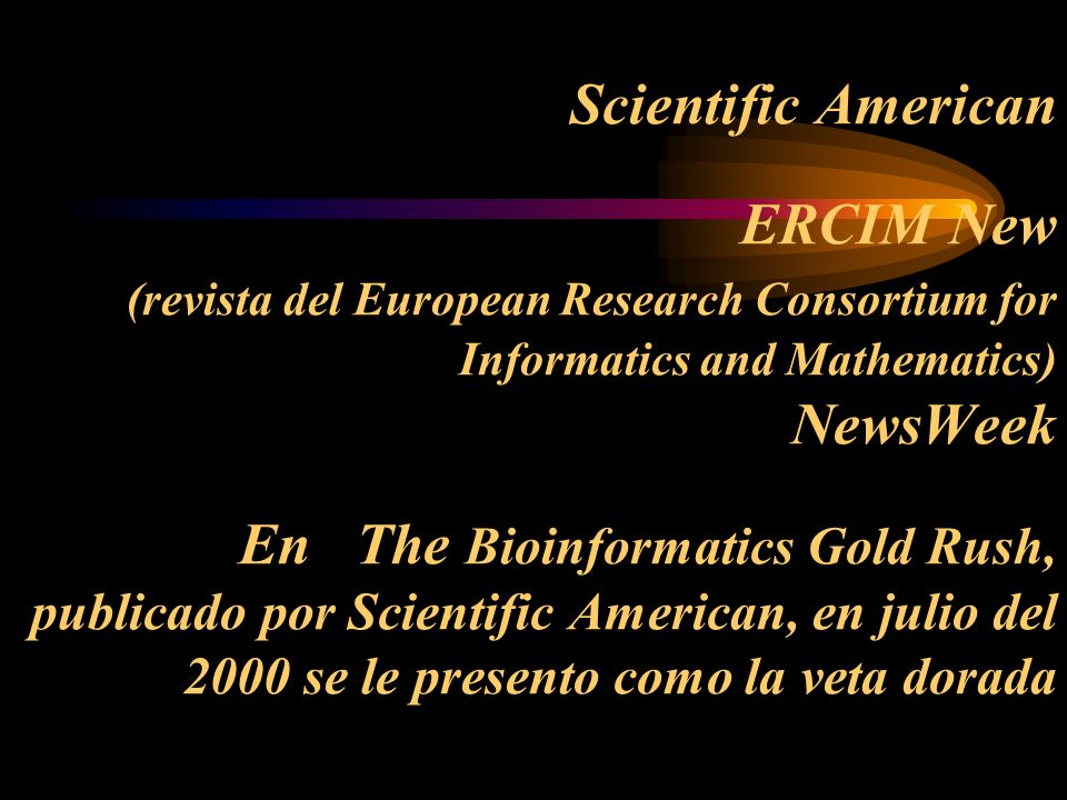 Scientific American ERCIM New (revista del European Research Consortium for Informatics and Mathematics) NewsWeek En The Bioinformatics Gold Rush, publicado por Scientific American, en julio del 2000 se le presento como la veta dorada