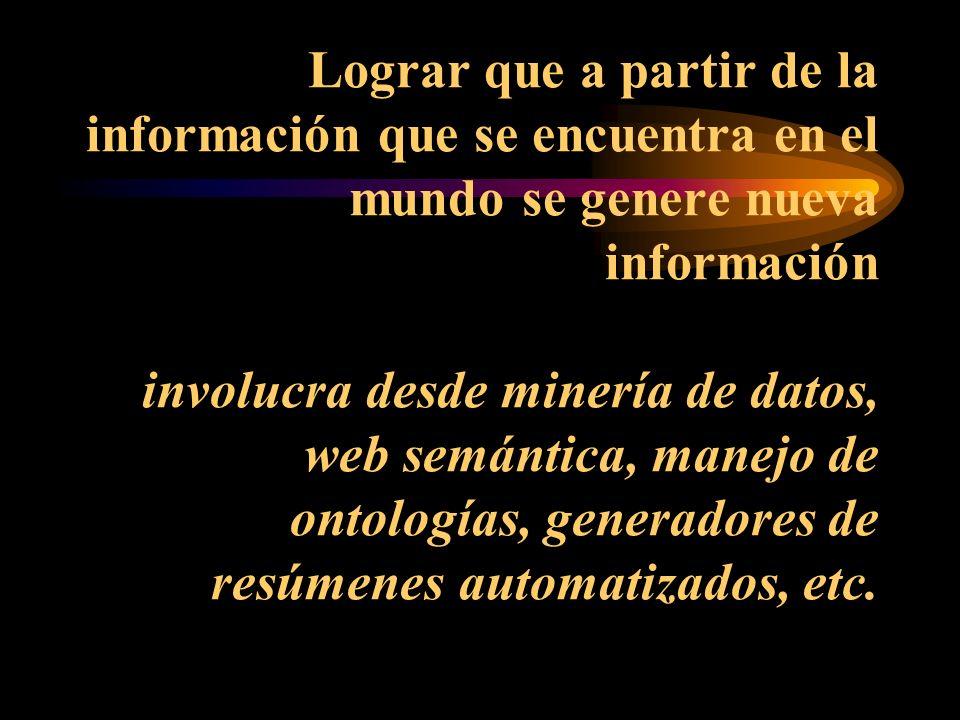 Lograr que a partir de la información que se encuentra en el mundo se genere nueva información involucra desde minería de datos, web semántica, manejo de ontologías, generadores de resúmenes automatizados, etc.