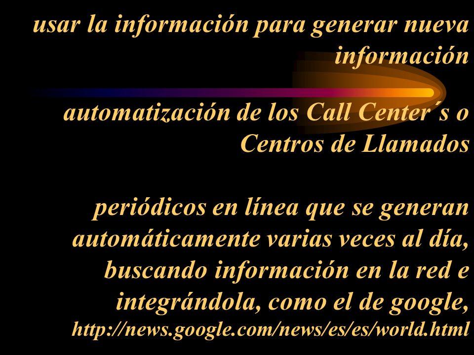 usar la información para generar nueva información automatización de los Call Center´s o Centros de Llamados periódicos en línea que se generan automáticamente varias veces al día, buscando información en la red e integrándola, como el de google, http://news.google.com/news/es/es/world.html