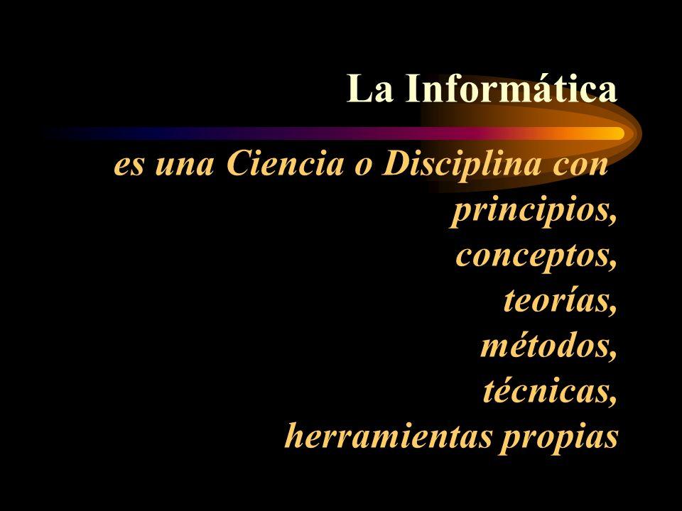 La Informática es una Ciencia o Disciplina con principios, conceptos, teorías, métodos, técnicas, herramientas propias