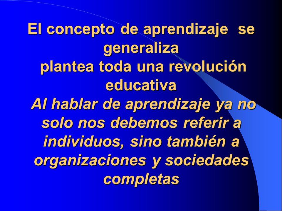 El concepto de aprendizaje se generaliza plantea toda una revolución educativa Al hablar de aprendizaje ya no solo nos debemos referir a individuos, sino también a organizaciones y sociedades completas