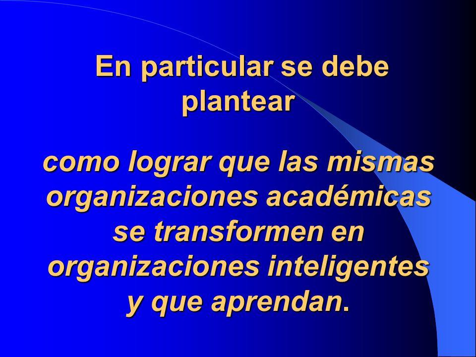 En particular se debe plantear como lograr que las mismas organizaciones académicas se transformen en organizaciones inteligentes y que aprendan.