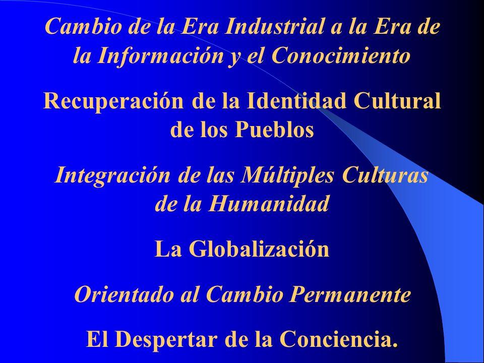 Cambio de la Era Industrial a la Era de la Información y el Conocimiento Recuperación de la Identidad Cultural de los Pueblos Integración de las Múltiples Culturas de la Humanidad La Globalización Orientado al Cambio Permanente El Despertar de la Conciencia.