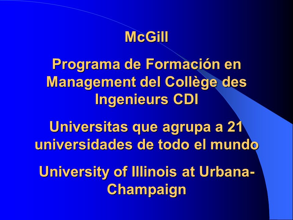 McGill Programa de Formación en Management del Collège des Ingenieurs CDI Universitas que agrupa a 21 universidades de todo el mundo University of Illinois at Urbana-Champaign