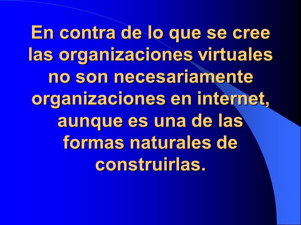 En contra de lo que se cree las organizaciones virtuales no son necesariamente organizaciones en internet, aunque es una de las formas naturales de construirlas.