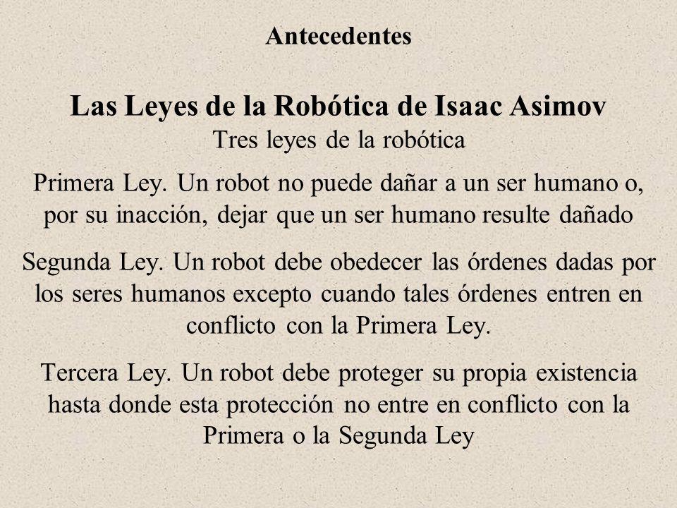 Antecedentes Las Leyes de la Robótica de Isaac Asimov Tres leyes de la robótica Primera Ley.