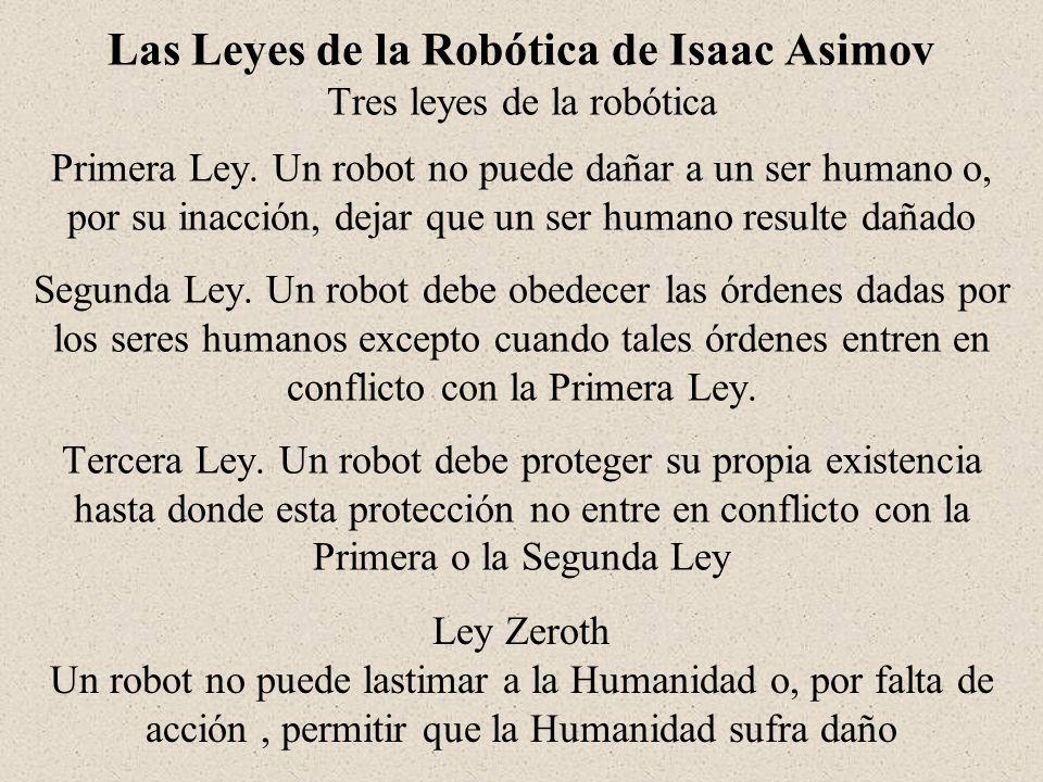 Las Leyes de la Robótica de Isaac Asimov Tres leyes de la robótica Primera Ley. Un robot no puede dañar a un ser humano o, por su inacción, dejar que un ser humano resulte dañado Segunda Ley. Un robot debe obedecer las órdenes dadas por los seres humanos excepto cuando tales órdenes entren en conflicto con la Primera Ley. Tercera Ley. Un robot debe proteger su propia existencia hasta donde esta protección no entre en conflicto con la Primera o la Segunda Ley