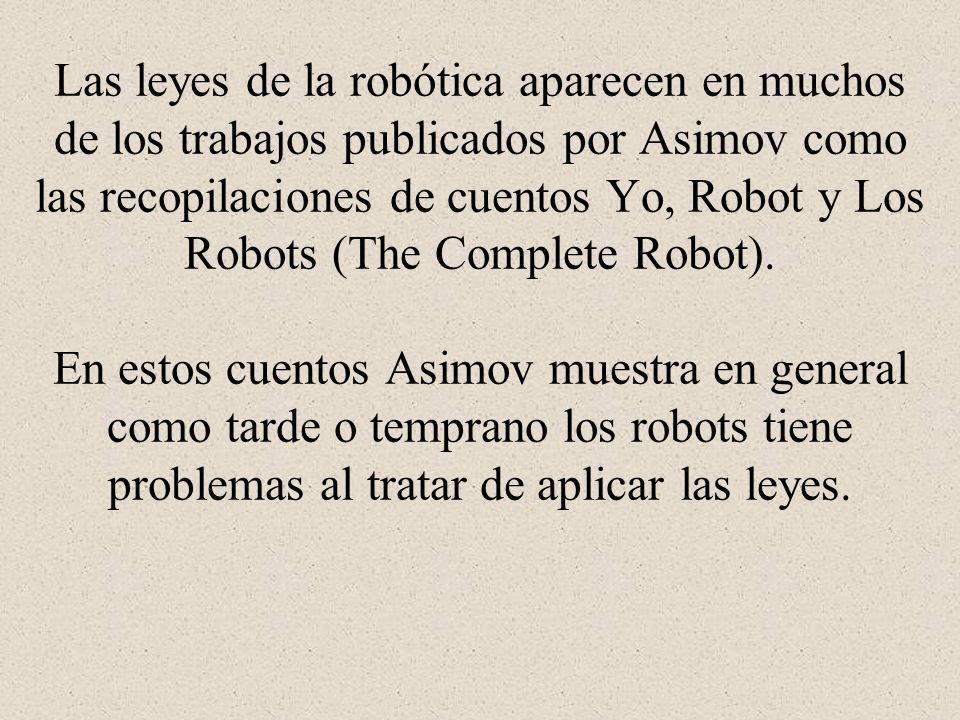 Las leyes de la robótica aparecen en muchos de los trabajos publicados por Asimov como las recopilaciones de cuentos Yo, Robot y Los Robots (The Complete Robot).